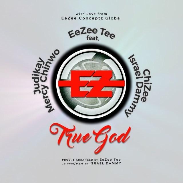 True God – EeZee Tee Ft. Mercy Chinwo, Judikay, Israel Dammy & ChiZee
